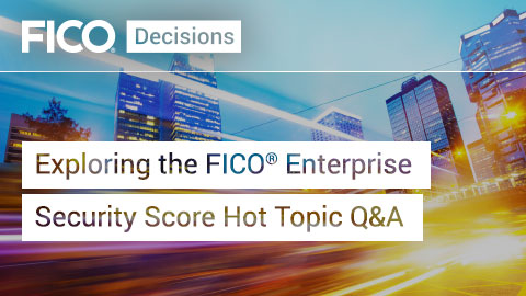 Exploring the FICO® Enterprise Security Score Hot Topic Q&A