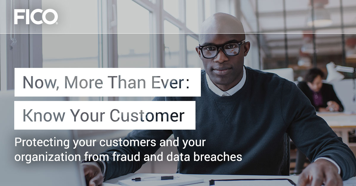 Now, More Than Ever: Know Your Customer Protecting your customers and your organization from fraud and data breaches