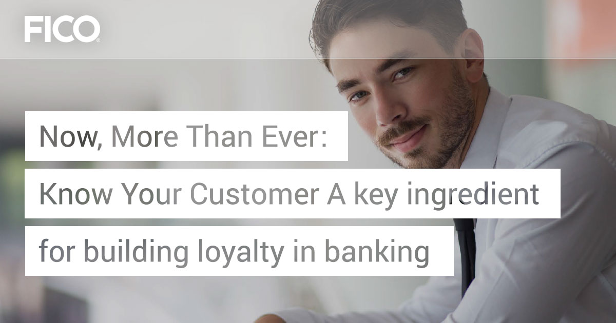 Now, More Than Ever: Know Your Customer A key ingredient for building loyalty in banking